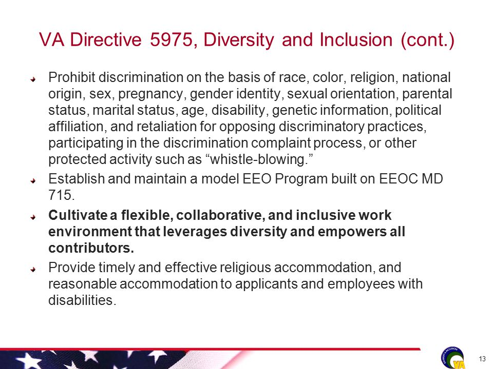 VA Directive 5975, Diversity and Inclusion (cont.) Prohibit discrimination on the basis of race, color, religion, national origin, sex, pregnancy, gender identity, sexual orientation, parental status, marital status, age, disability, genetic information, political affiliation, and retaliation for opposing discriminatory practices, participating in the discrimination complaint process, or other protected activity such as whistle-blowing. Establish and maintain a model EEO Program built on EEOC MD 715.