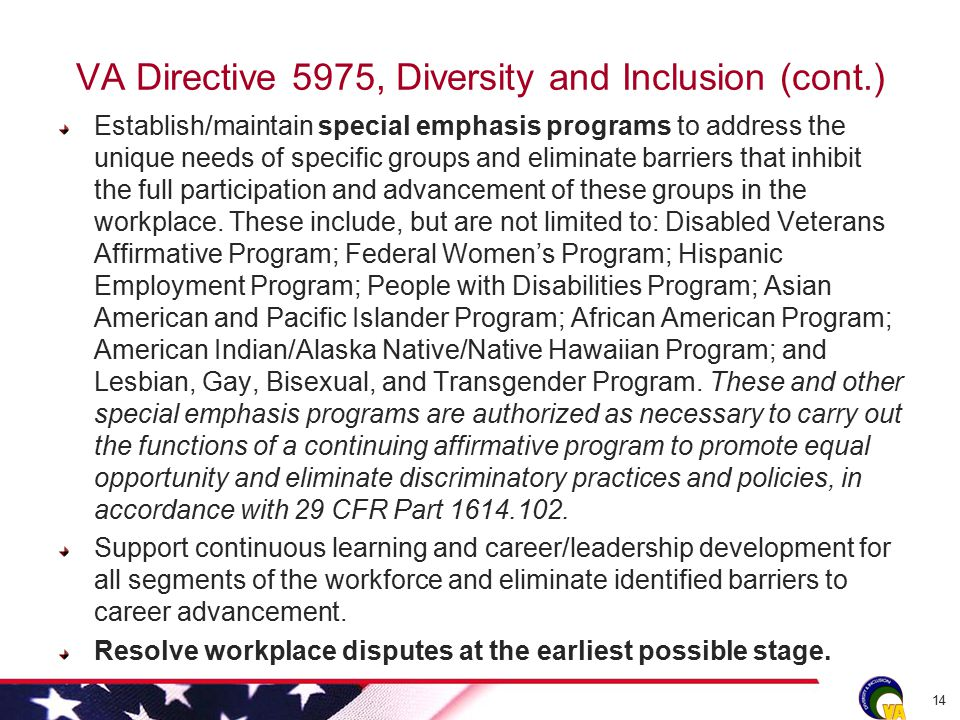 VA Directive 5975, Diversity and Inclusion (cont.) Establish/maintain special emphasis programs to address the unique needs of specific groups and eliminate barriers that inhibit the full participation and advancement of these groups in the workplace.
