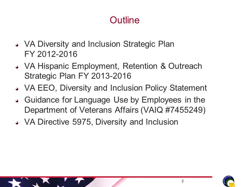 Outline VA Diversity and Inclusion Strategic Plan FY 2012-2016 VA Hispanic Employment, Retention & Outreach Strategic Plan FY 2013-2016 VA EEO, Divers