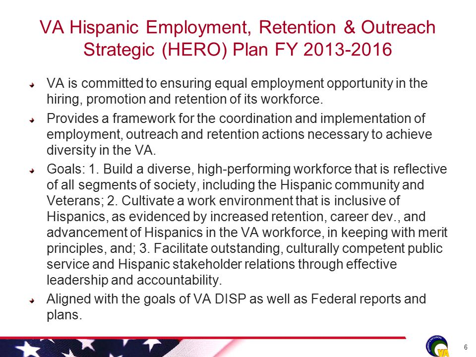 VA Hispanic Employment, Retention & Outreach Strategic (HERO) Plan FY 2013-2016 VA is committed to ensuring equal employment opportunity in the hiring, promotion and retention of its workforce.