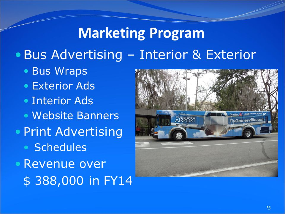 Bus Advertising – Interior & Exterior Bus Wraps Exterior Ads Interior Ads Website Banners Print Advertising Schedules Revenue over $ 388,000 in FY14 15 Marketing Program