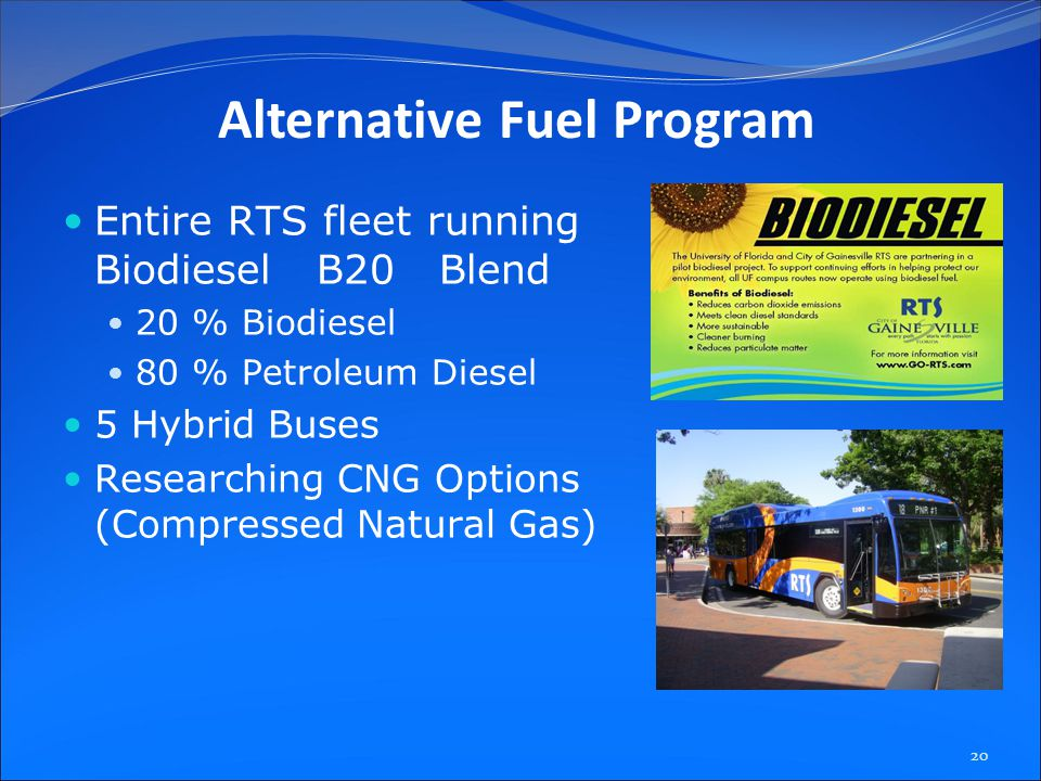 Entire RTS fleet running Biodiesel B20 Blend 20 % Biodiesel 80 % Petroleum Diesel 5 Hybrid Buses Researching CNG Options (Compressed Natural Gas) 20 Alternative Fuel Program
