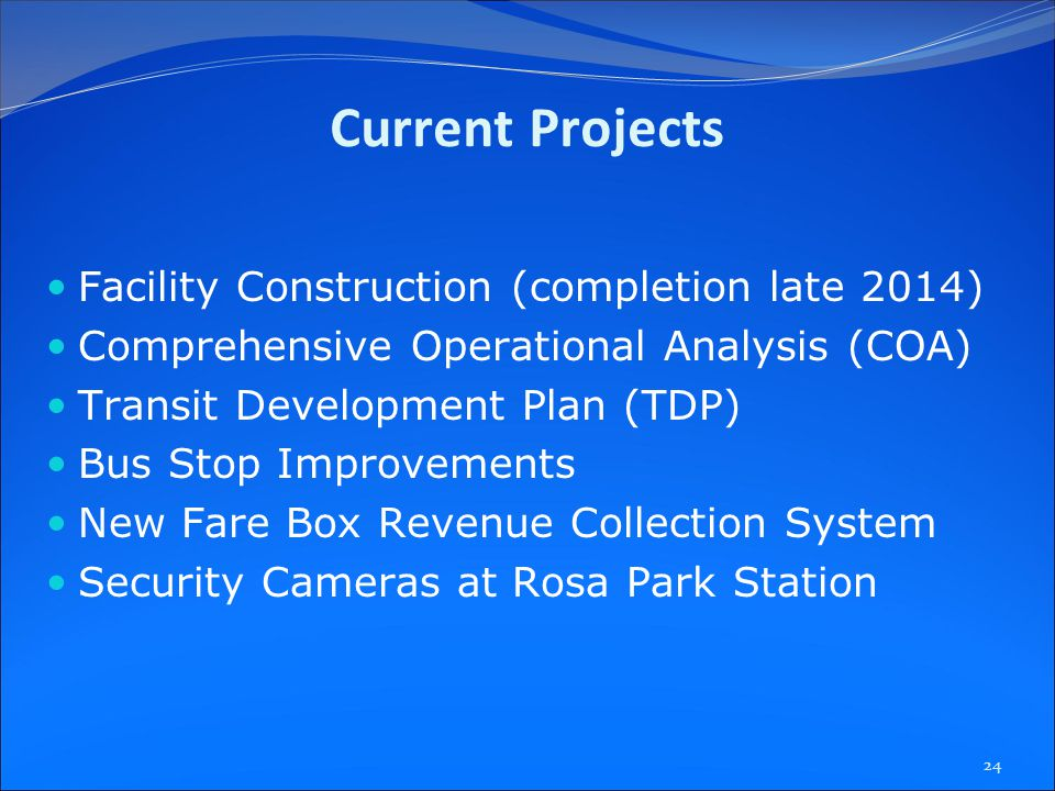 Current Projects Facility Construction (completion late 2014) Comprehensive Operational Analysis (COA) Transit Development Plan (TDP) Bus Stop Improvements New Fare Box Revenue Collection System Security Cameras at Rosa Park Station 24