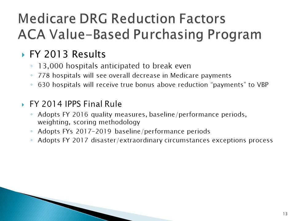  FY 2013 Results ◦ 13,000 hospitals anticipated to break even ◦ 778 hospitals will see overall decrease in Medicare payments ◦ 630 hospitals will receive true bonus above reduction payments to VBP  FY 2014 IPPS Final Rule ◦ Adopts FY 2016 quality measures, baseline/performance periods, weighting, scoring methodology ◦ Adopts FYs 2017-2019 baseline/performance periods ◦ Adopts FY 2017 disaster/extraordinary circumstances exceptions process 13