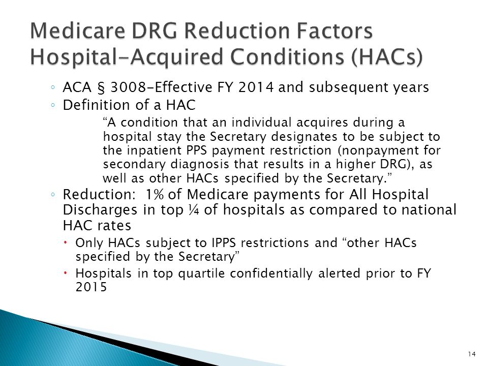 ◦ ACA § 3008-Effective FY 2014 and subsequent years ◦ Definition of a HAC A condition that an individual acquires during a hospital stay the Secretary designates to be subject to the inpatient PPS payment restriction (nonpayment for secondary diagnosis that results in a higher DRG), as well as other HACs specified by the Secretary. ◦ Reduction: 1% of Medicare payments for All Hospital Discharges in top ¼ of hospitals as compared to national HAC rates  Only HACs subject to IPPS restrictions and other HACs specified by the Secretary  Hospitals in top quartile confidentially alerted prior to FY 2015 14
