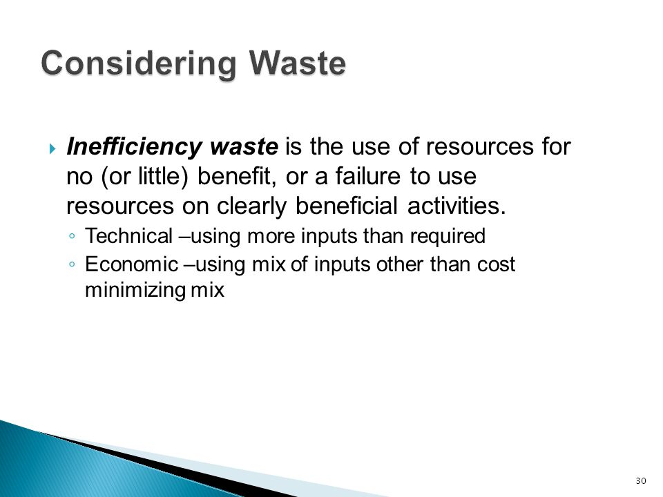  Inefficiency waste is the use of resources for no (or little) benefit, or a failure to use resources on clearly beneficial activities.