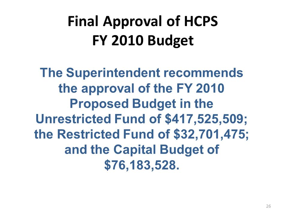 The Superintendent recommends the approval of the FY 2010 Proposed Budget in the Unrestricted Fund of $417,525,509; the Restricted Fund of $32,701,475; and the Capital Budget of $76,183,528.