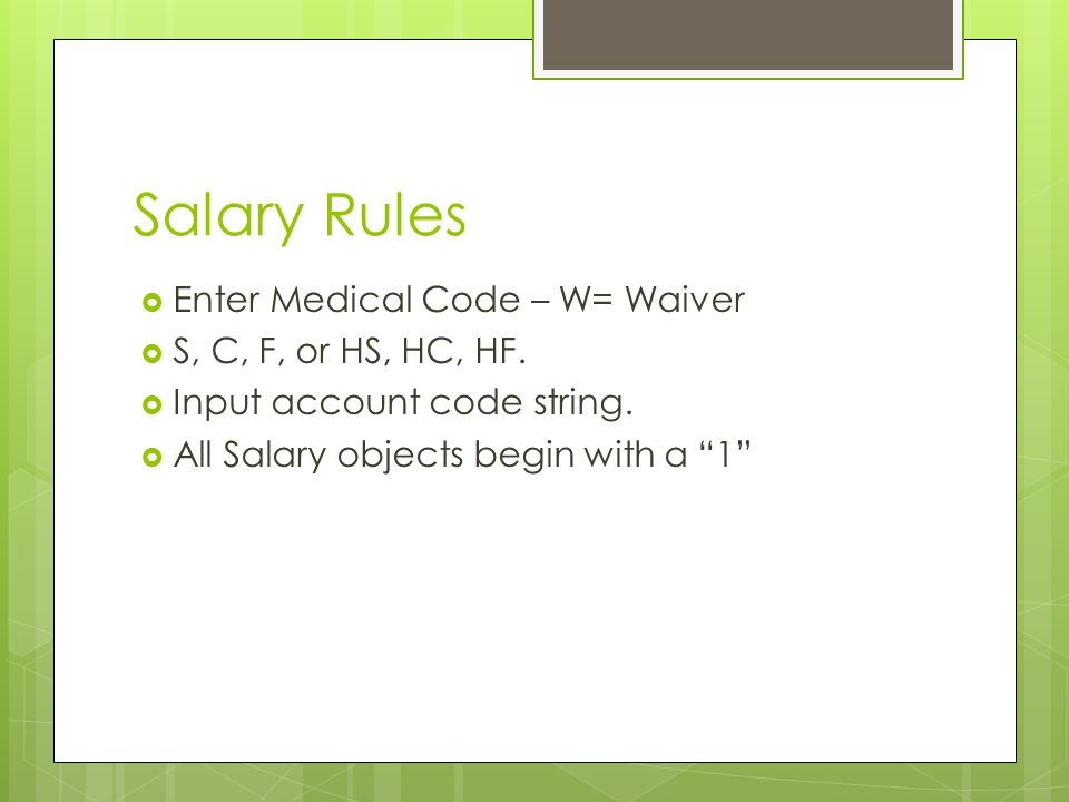 """Salary Rules  Enter Medical Code – W= Waiver  S, C, F, or HS, HC, HF.  Input account code string.  All Salary objects begin with a """"1"""""""