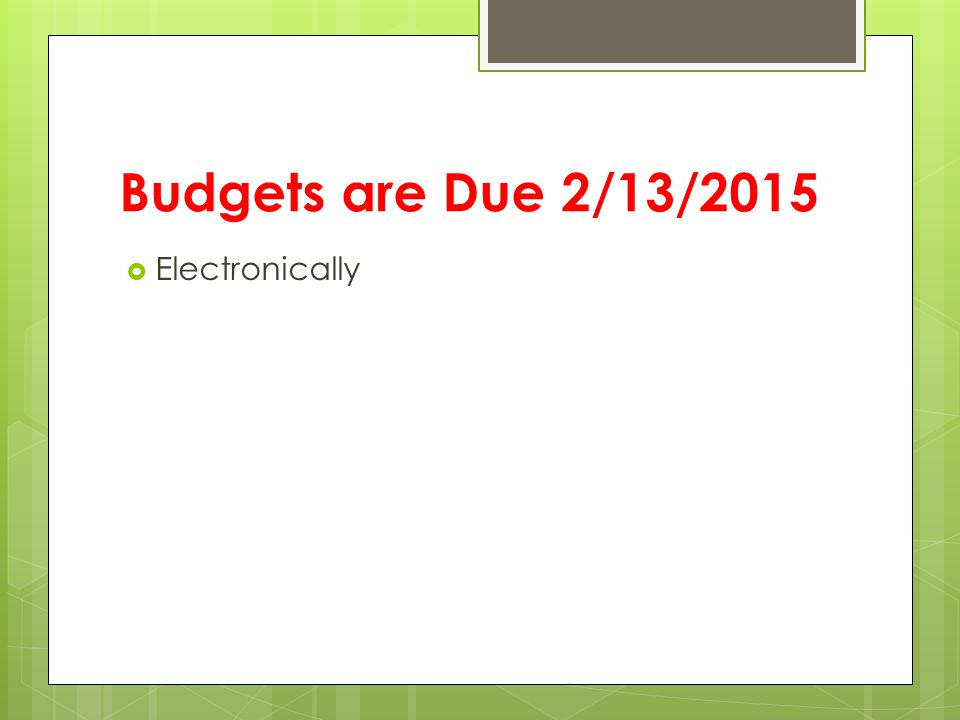 Budgets are Due 2/13/2015  Electronically