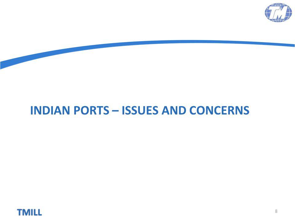 TMILL Inadequate Draft 9 Kakinada –13 MT Karaikal – 15 mtr Haldia – 7.2 mtr Paradip – 14 mtr Visakhapatnam – 11 mtr Ennore – 13.5 mtr Tuticorin - 12.5 mtr Kandla – 12.5 mtr Mormugao – 11 mtr New Mangalore – 14 mtr Dhamra – 18 mtr Gangavaram – 16 mtr Krishnapatnam – 17 mtr Mundra – 17 mtr Mumbai– 11 mtr No Indian Port is naturally deep drafted No Major Port equipped to handle large vessels  Importers can't derive freight benefits Huge Dredging Requirement  Eating away Port's profitability