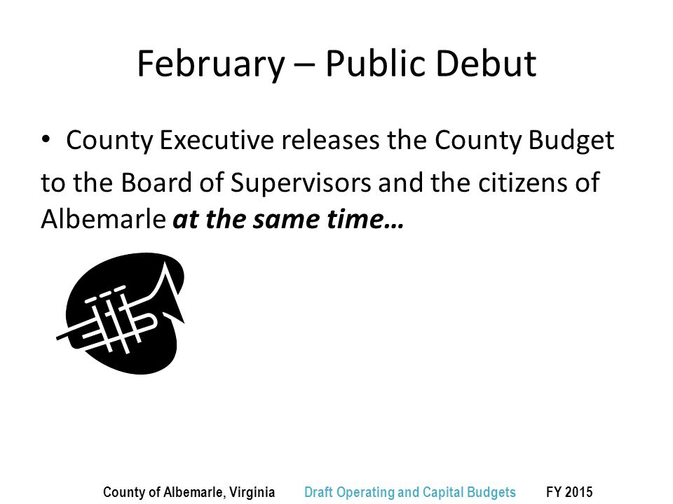 February - March Supervisors immediately convene a public hearing on the County Executive's recommended budget …and then conduct several work sessions reviewing the recommendations including a briefing on the School budget … and then (by law) advertise the highest rate it will consider for the coming year….to begin public comment County of Albemarle, Virginia Draft Operating and Capital Budgets FY 2015