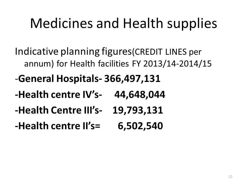 Medicines and Health supplies Indicative planning figures (CREDIT LINES per annum) for Health facilities FY 2013/14-2014/15 -General Hospitals- 366,497,131 -Health centre IV's- 44,648,044 -Health Centre III's- 19,793,131 -Health centre II's= 6,502,540 10