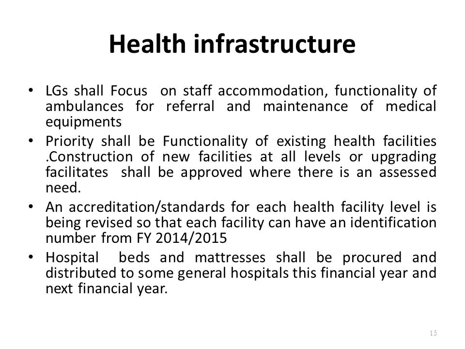 Health infrastructure LGs shall Focus on staff accommodation, functionality of ambulances for referral and maintenance of medical equipments Priority shall be Functionality of existing health facilities.Construction of new facilities at all levels or upgrading facilitates shall be approved where there is an assessed need.