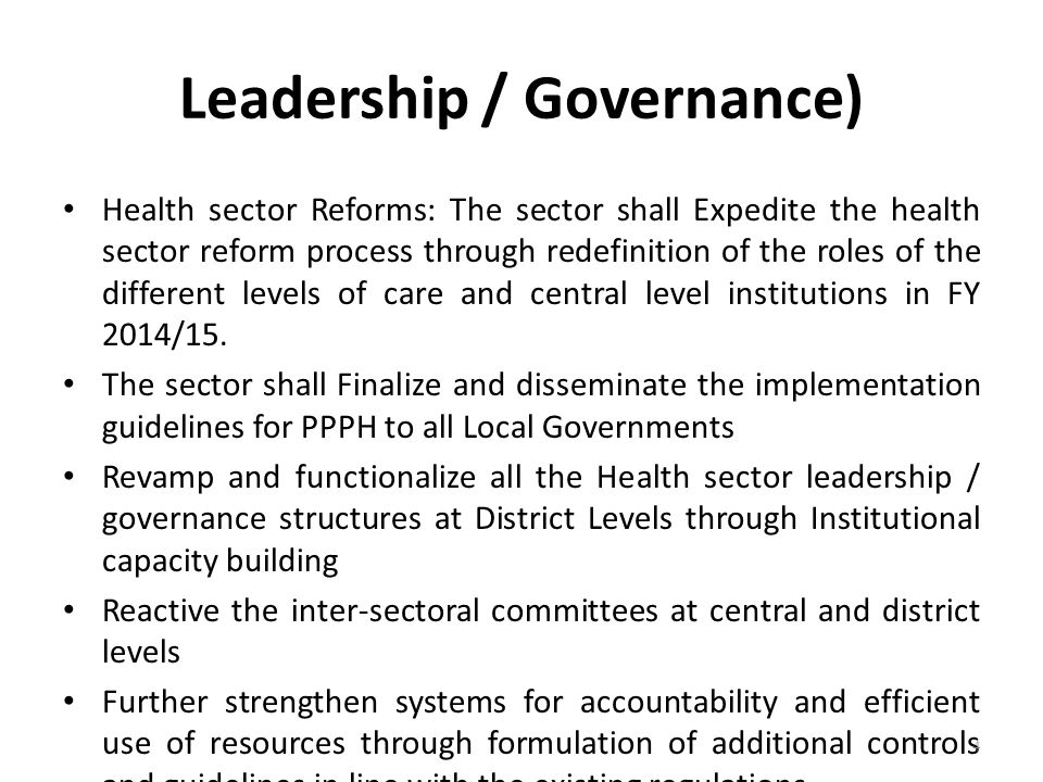 Leadership / Governance) Health sector Reforms: The sector shall Expedite the health sector reform process through redefinition of the roles of the different levels of care and central level institutions in FY 2014/15.