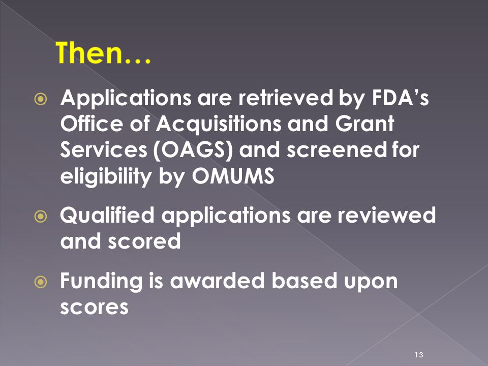  Applications are retrieved by FDA's Office of Acquisitions and Grant Services (OAGS) and screened for eligibility by OMUMS  Qualified applications are reviewed and scored  Funding is awarded based upon scores 13