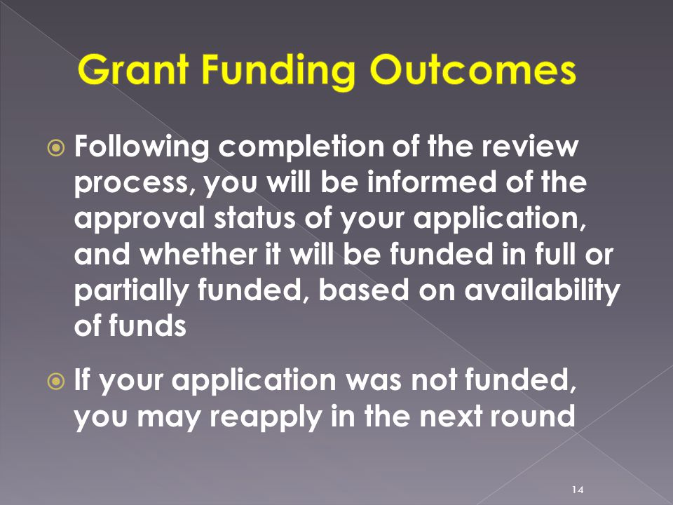  Following completion of the review process, you will be informed of the approval status of your application, and whether it will be funded in full or partially funded, based on availability of funds  If your application was not funded, you may reapply in the next round 14