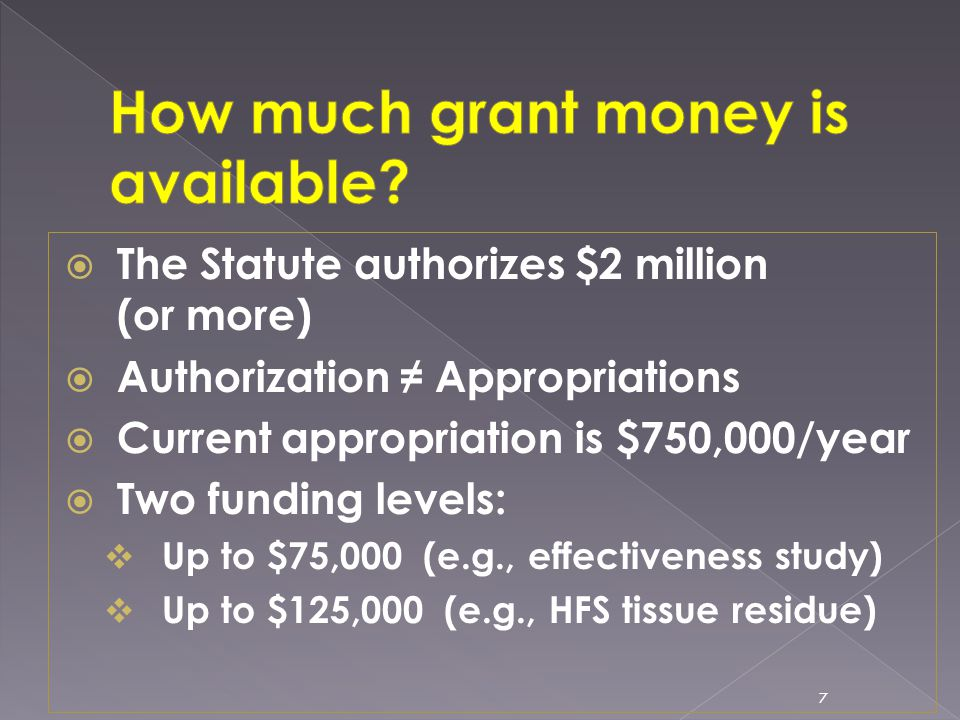  The Statute authorizes $2 million (or more)  Authorization ≠ Appropriations  Current appropriation is $750,000/year  Two funding levels:  Up to