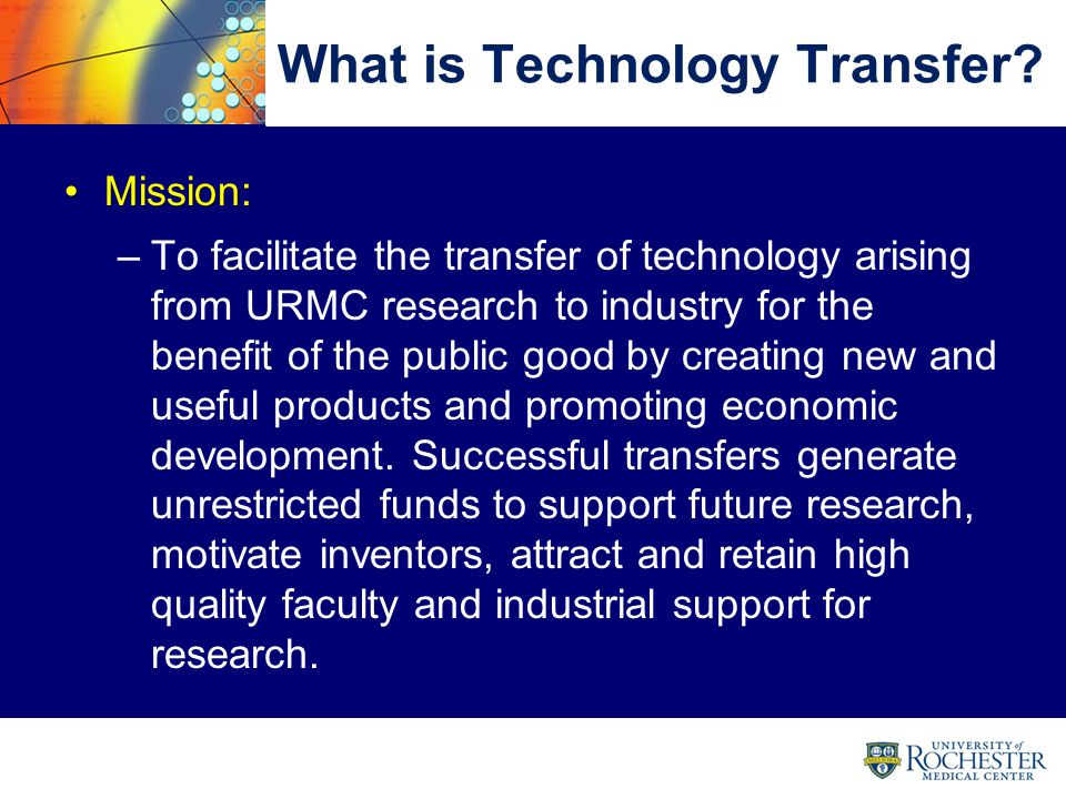 8 Goals Increase technologies transferred to industryIncrease technologies transferred to industry Increase effective participation of facultyIncrease effective participation of faculty Promote and facilitate URMC start-upsPromote and facilitate URMC start-ups Optimize intellectual property portfolioOptimize intellectual property portfolio Expand and advance external relationshipsExpand and advance external relationships 8