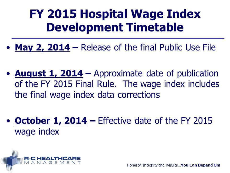 Honesty, Integrity and Results…You Can Depend On! FY 2015 Hospital Wage Index Development Timetable May 2, 2014 – Release of the final Public Use File