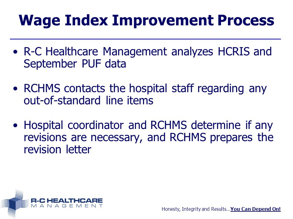 Honesty, Integrity and Results…You Can Depend On! Wage Index Improvement Process R-C Healthcare Management analyzes HCRIS and September PUF data RCHMS