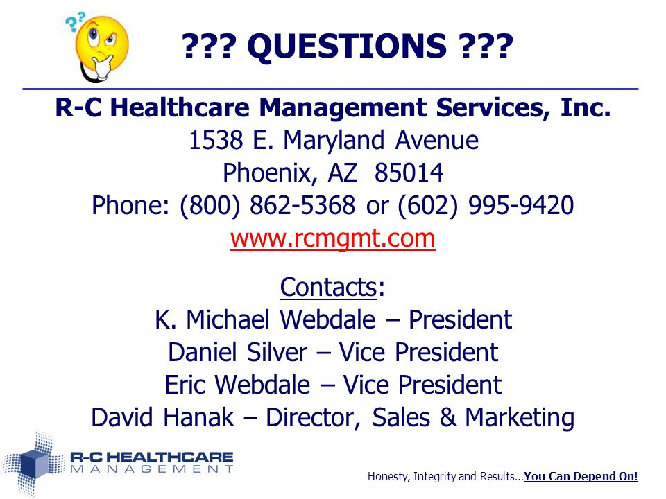 Honesty, Integrity and Results…You Can Depend On! ??? QUESTIONS ??? R-C Healthcare Management Services, Inc. 1538 E. Maryland Avenue Phoenix, AZ 85014