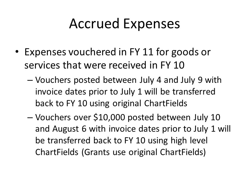 Accrued Expenses Expenses vouchered in FY 11 for goods or services that were received in FY 10 – Vouchers posted between July 4 and July 9 with invoice dates prior to July 1 will be transferred back to FY 10 using original ChartFields – Vouchers over $10,000 posted between July 10 and August 6 with invoice dates prior to July 1 will be transferred back to FY 10 using high level ChartFields (Grants use original ChartFields)