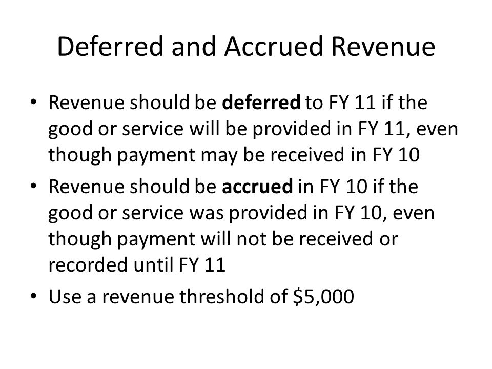 Deferred and Accrued Revenue Revenue should be deferred to FY 11 if the good or service will be provided in FY 11, even though payment may be received in FY 10 Revenue should be accrued in FY 10 if the good or service was provided in FY 10, even though payment will not be received or recorded until FY 11 Use a revenue threshold of $5,000