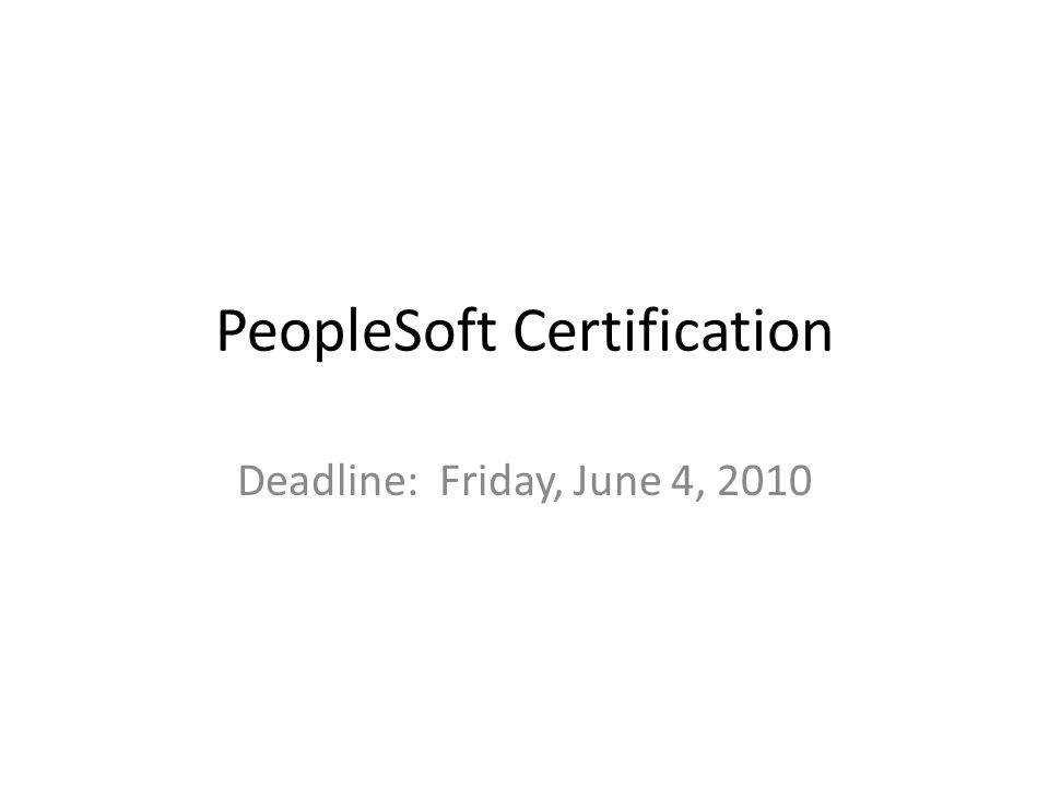 PeopleSoft Certification Deadline: Friday, June 4, 2010