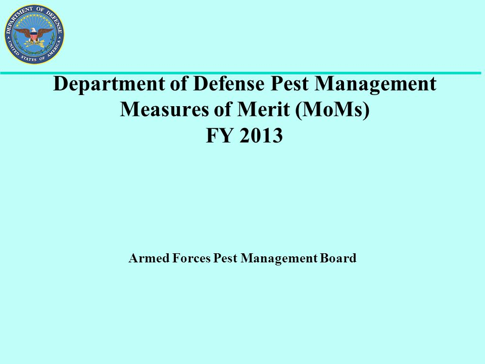 Department of Defense Pest Management Measures of Merit (MoMs) PROCESS: - Per DoD Instruction 4150.07, a t the end of every fiscal year, a data call from DUSD (I&E) is sent out to the Services and Defense Logistics Agency requesting information with AFPMB the point of contact.