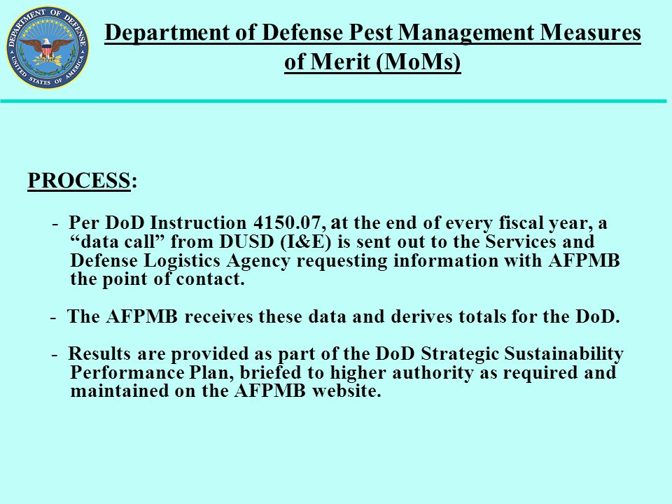 """Department of Defense Pest Management Measures of Merit (MoMs) PROCESS: - Per DoD Instruction 4150.07, a t the end of every fiscal year, a """"data call"""""""