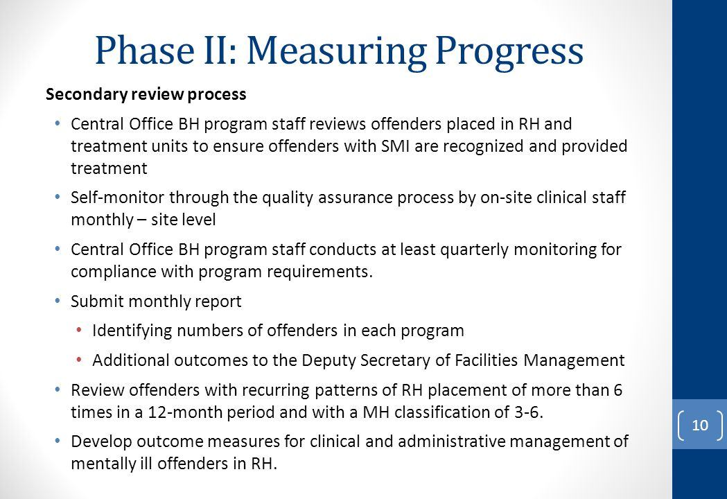 Phase II: Measuring Progress Secondary review process Central Office BH program staff reviews offenders placed in RH and treatment units to ensure off
