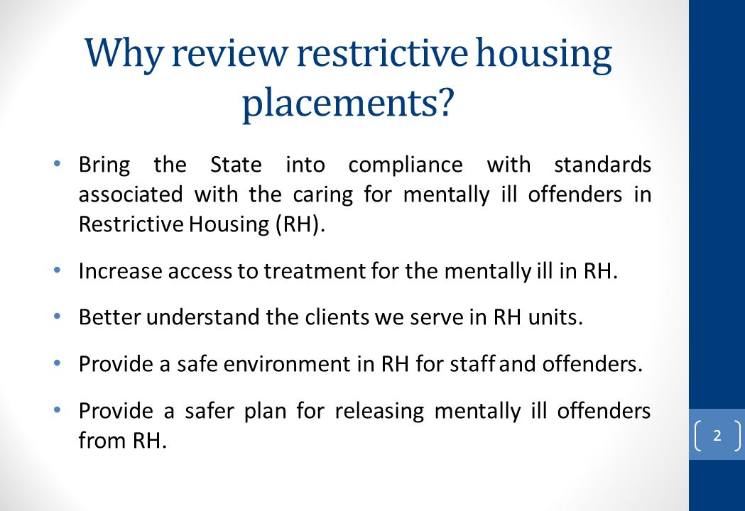 Why review restrictive housing placements? Bring the State into compliance with standards associated with the caring for mentally ill offenders in Res