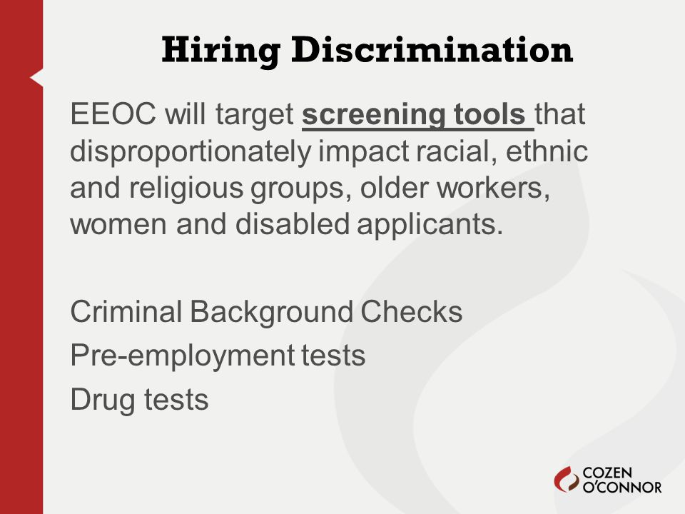 Hiring Discrimination EEOC will target screening tools that disproportionately impact racial, ethnic and religious groups, older workers, women and disabled applicants.