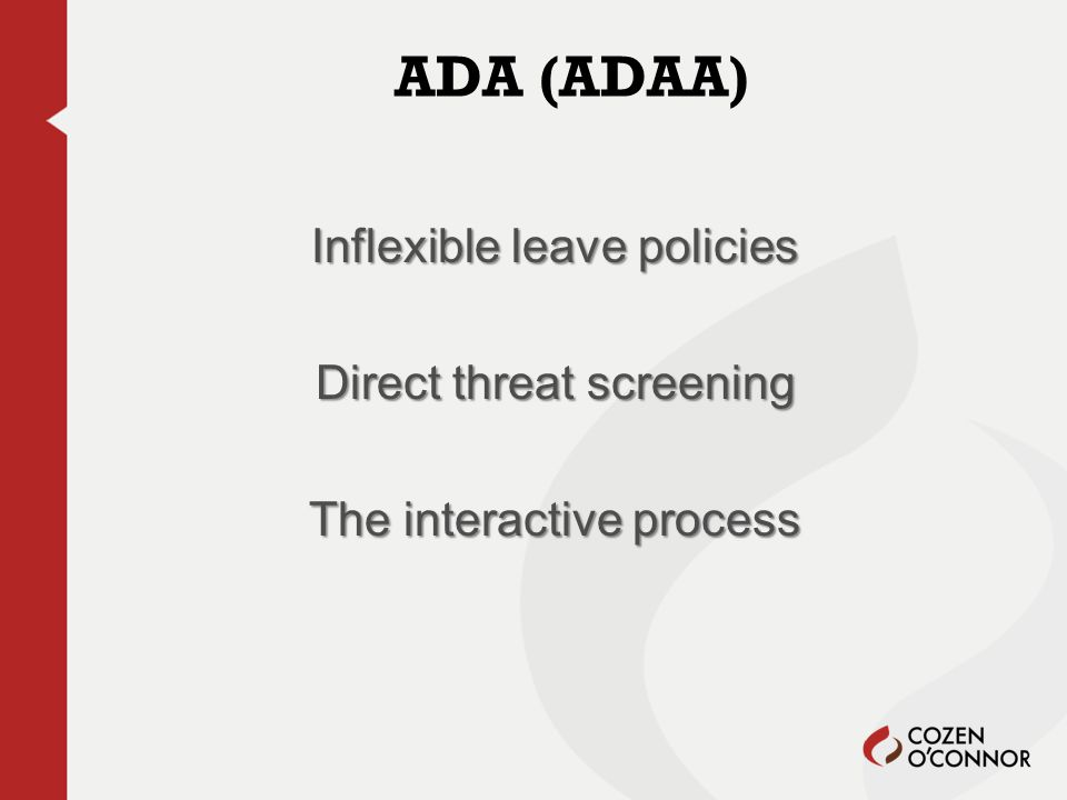 ADA (ADAA) Inflexible leave policies Direct threat screening The interactive process