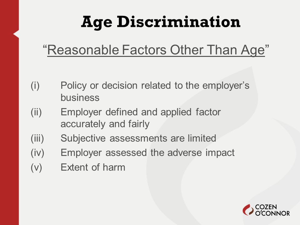 Age Discrimination Reasonable Factors Other Than Age (i) Policy or decision related to the employer's business (ii) Employer defined and applied factor accurately and fairly (iii) Subjective assessments are limited (iv) Employer assessed the adverse impact (v)Extent of harm