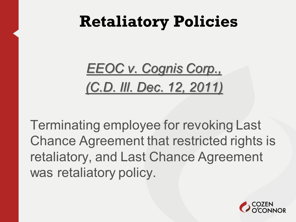Retaliatory Policies EEOC v. Cognis Corp., (C.D. Ill. Dec. 12, 2011) Terminating employee for revoking Last Chance Agreement that restricted rights is