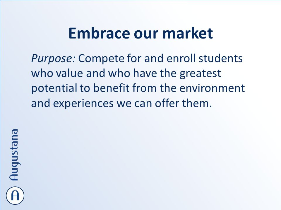 Embrace our market Purpose: Compete for and enroll students who value and who have the greatest potential to benefit from the environment and experiences we can offer them.