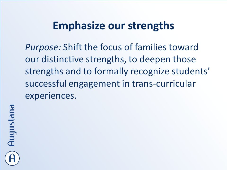 Emphasize our strengths Purpose: Shift the focus of families toward our distinctive strengths, to deepen those strengths and to formally recognize students' successful engagement in trans-curricular experiences.