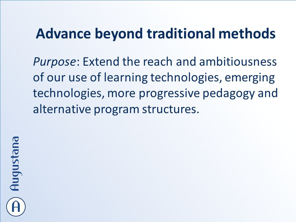 Advance beyond traditional methods Purpose: Extend the reach and ambitiousness of our use of learning technologies, emerging technologies, more progressive pedagogy and alternative program structures.