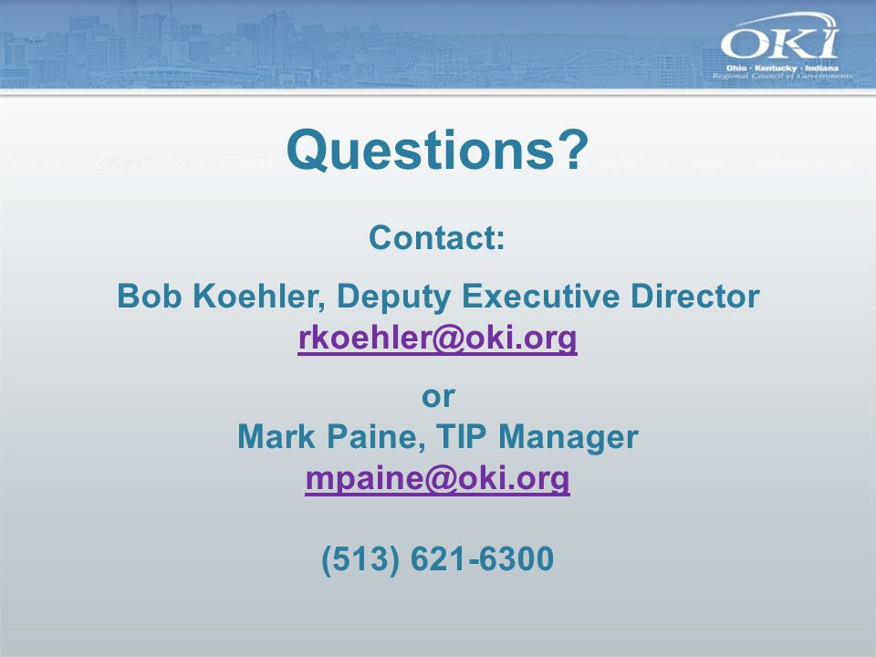 Questions? Contact: Bob Koehler, Deputy Executive Director rkoehler@oki.org or Mark Paine, TIP Manager mpaine@oki.org (513) 621-6300 rkoehler@oki.org