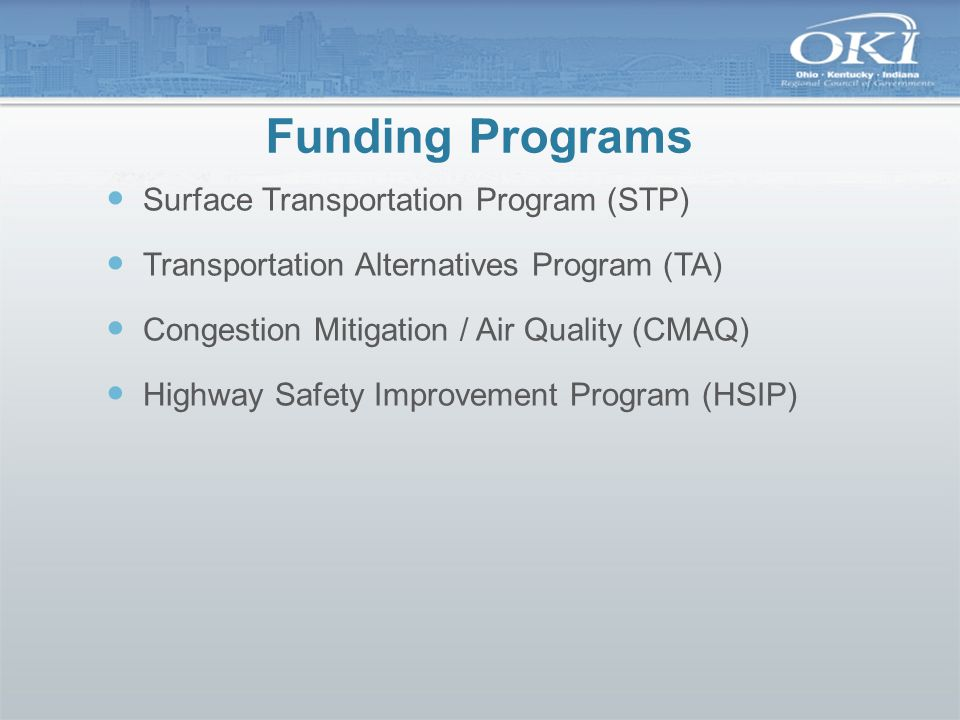 Funding Programs Surface Transportation Program (STP) Transportation Alternatives Program (TA) Congestion Mitigation / Air Quality (CMAQ) Highway Safe