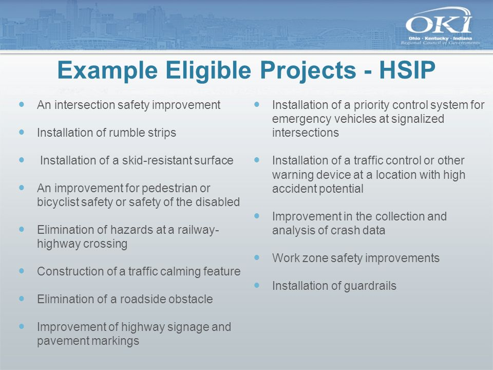 Example Eligible Projects - HSIP An intersection safety improvement Installation of rumble strips Installation of a skid-resistant surface An improvem