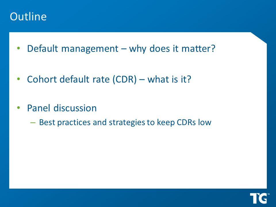 Outline Default management – why does it matter.Cohort default rate (CDR) – what is it.