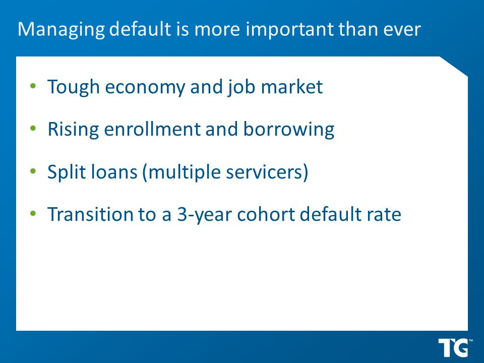 Managing default is more important than ever Tough economy and job market Rising enrollment and borrowing Split loans (multiple servicers) Transition to a 3-year cohort default rate