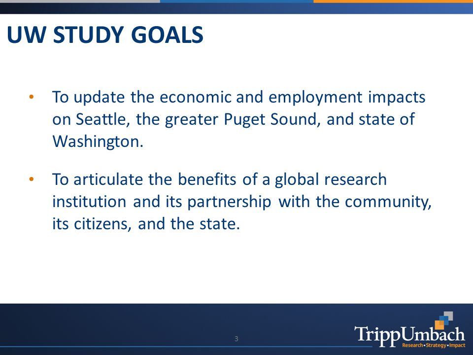 UW STUDY GOALS 3 To update the economic and employment impacts on Seattle, the greater Puget Sound, and state of Washington.