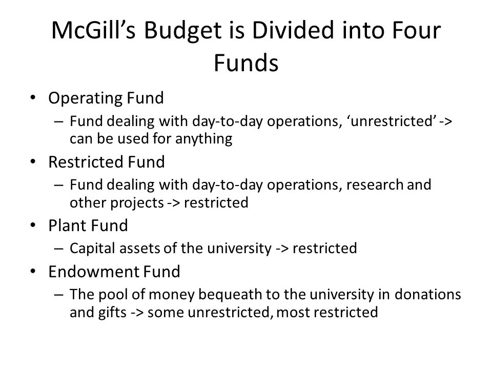 McGill's Budget is Divided into Four Funds Operating Fund – Fund dealing with day-to-day operations, 'unrestricted' -> can be used for anything Restricted Fund – Fund dealing with day-to-day operations, research and other projects -> restricted Plant Fund – Capital assets of the university -> restricted Endowment Fund – The pool of money bequeath to the university in donations and gifts -> some unrestricted, most restricted