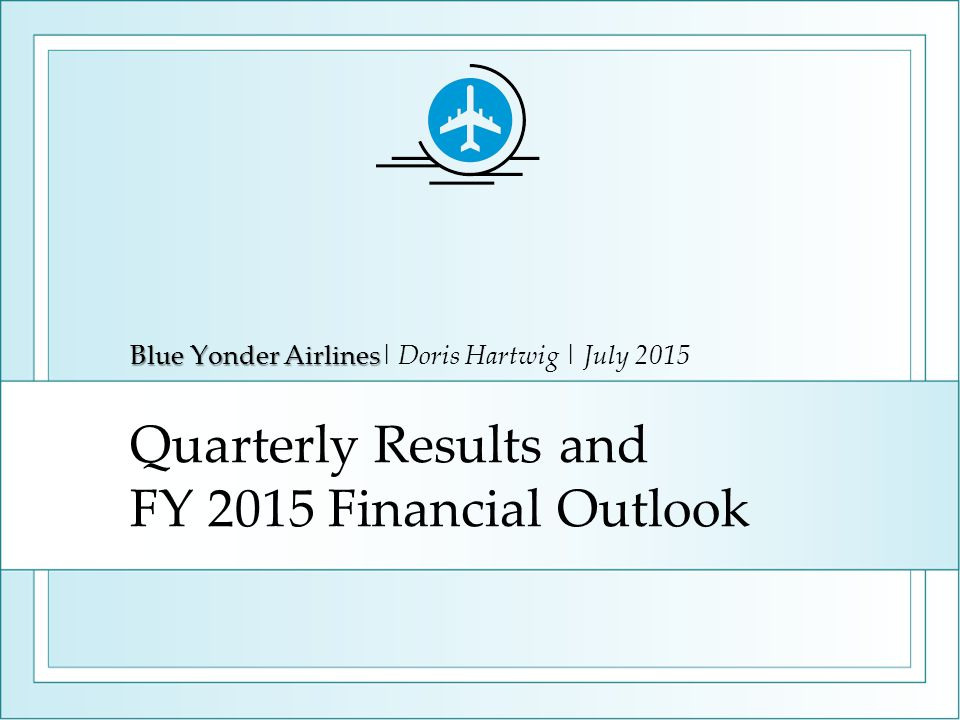 Quarterly Results and FY 2015 Financial Outlook Blue Yonder Airlines Blue Yonder Airlines| Doris Hartwig | July 2015