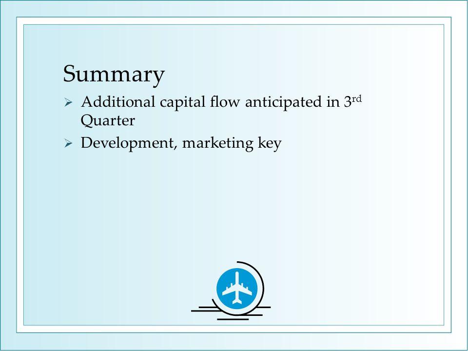 Summary  Additional capital flow anticipated in 3 rd Quarter  Development, marketing key