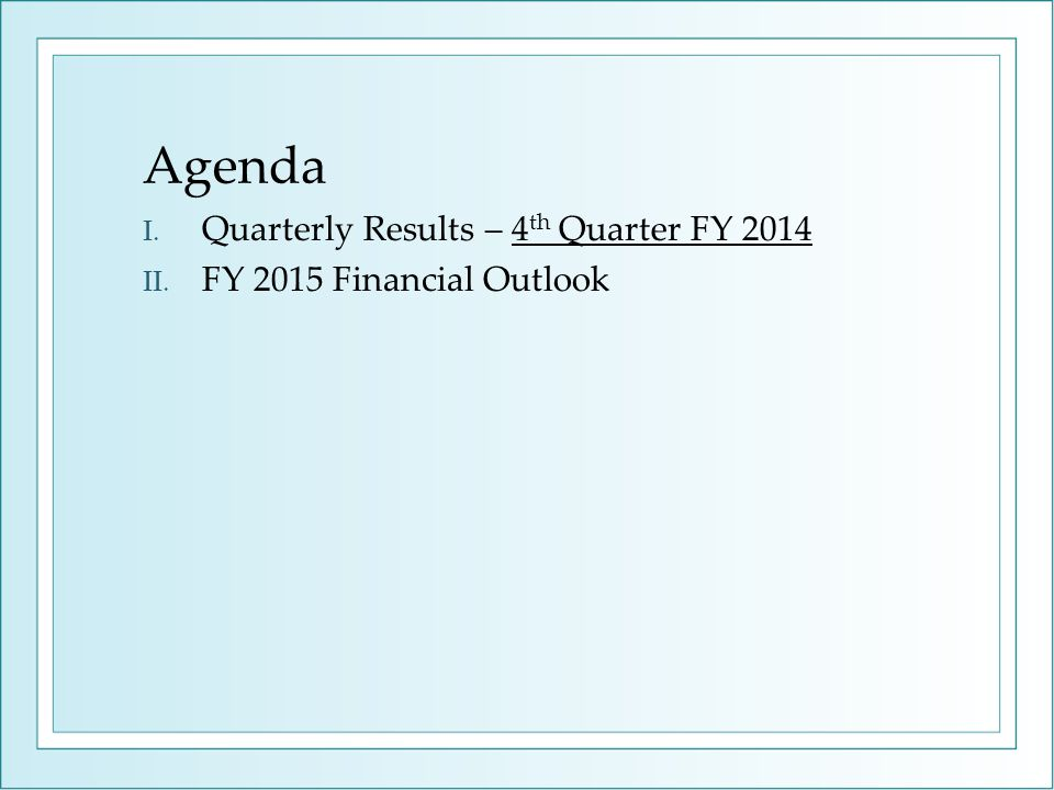 Agenda I. Quarterly Results – 4 th Quarter FY 2014 II. FY 2015 Financial Outlook
