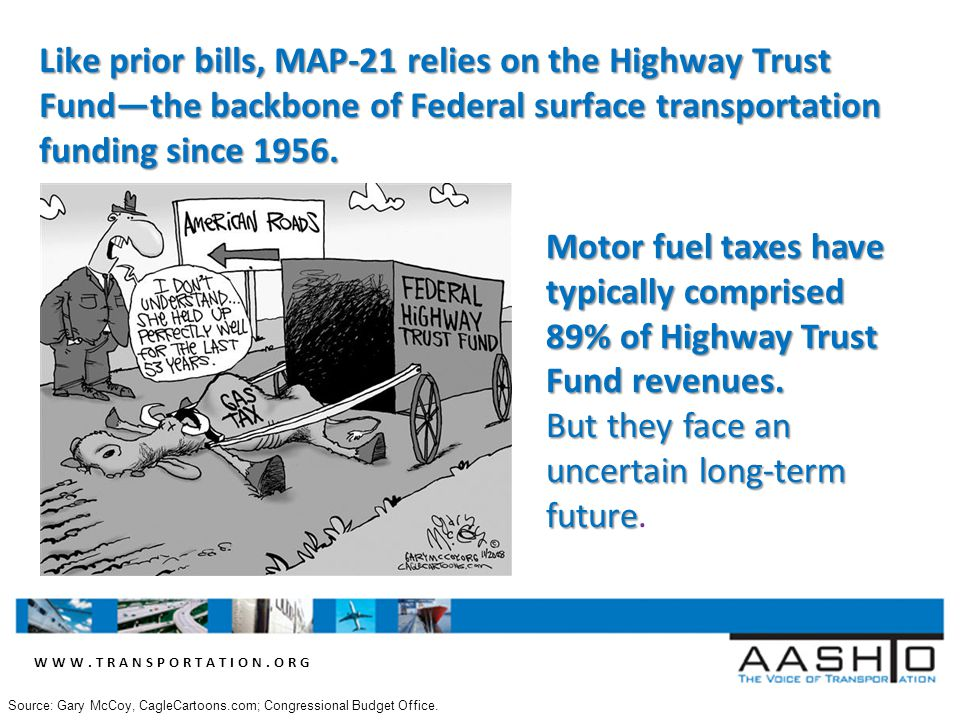 WWW.TRANSPORTATION.ORG Like prior bills, MAP-21 relies on the Highway Trust Fund—the backbone of Federal surface transportation funding since 1956.